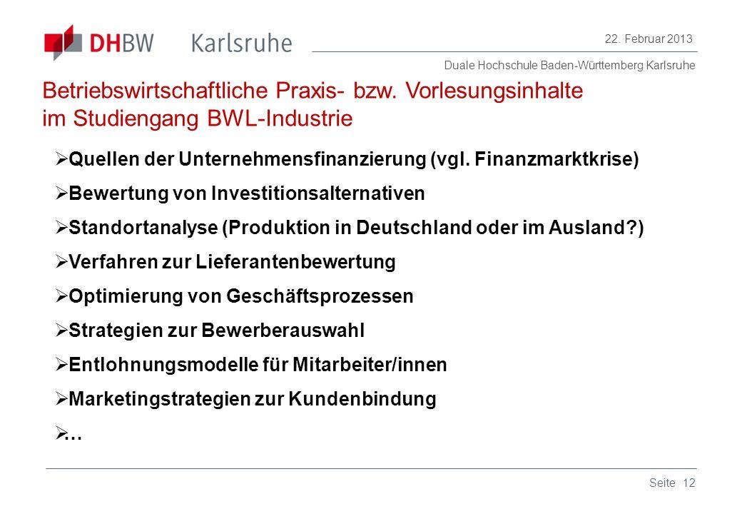 Duale Hochschule Baden-Württemberg Karlsruhe 22. Februar 2013 12Seite Betriebswirtschaftliche Praxis- bzw. Vorlesungsinhalte im Studiengang BWL-Indust