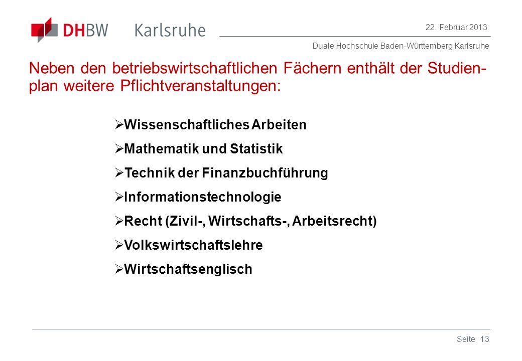 Duale Hochschule Baden-Württemberg Karlsruhe 22. Februar 2013 13Seite Neben den betriebswirtschaftlichen Fächern enthält der Studien- plan weitere Pfl