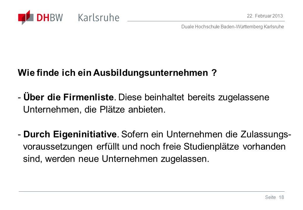 Duale Hochschule Baden-Württemberg Karlsruhe 22. Februar 2013 18Seite Wie finde ich ein Ausbildungsunternehmen ? - Über die Firmenliste. Diese beinhal