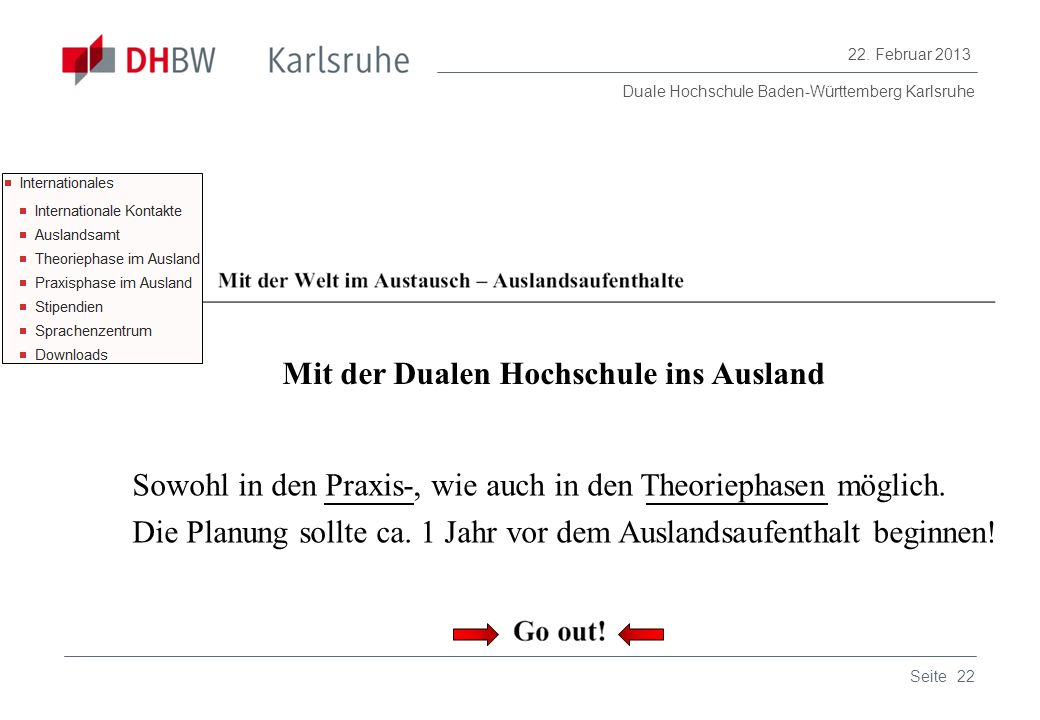 Duale Hochschule Baden-Württemberg Karlsruhe 22. Februar 2013 22Seite Mit der Dualen Hochschule ins Ausland Sowohl in den Praxis-, wie auch in den The