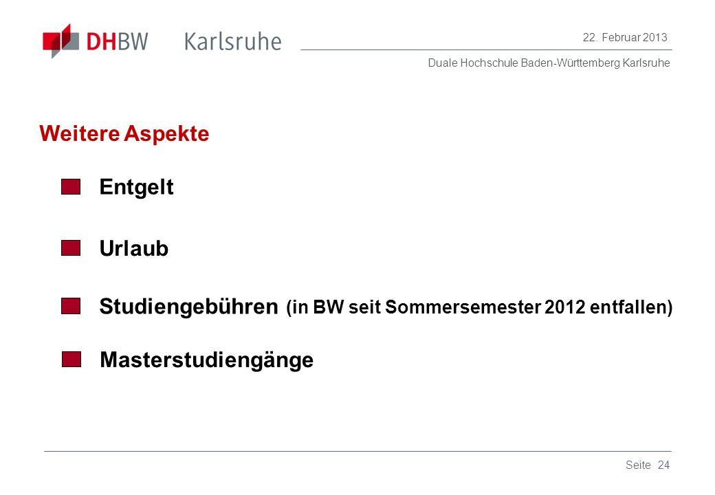 Duale Hochschule Baden-Württemberg Karlsruhe 22. Februar 2013 24Seite Weitere Aspekte Entgelt Urlaub Studiengebühren (in BW seit Sommersemester 2012 e