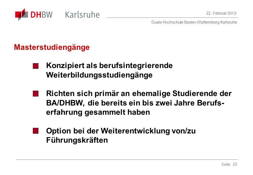 Duale Hochschule Baden-Württemberg Karlsruhe 22. Februar 2013 25Seite Masterstudiengänge Konzipiert als berufsintegrierende Weiterbildungsstudiengänge