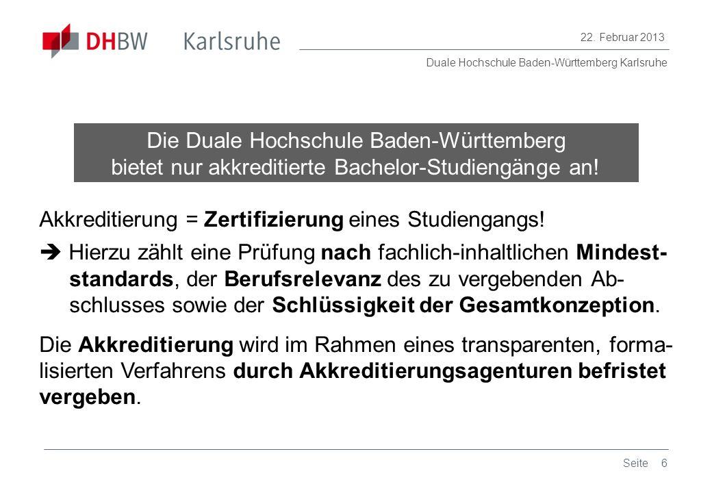 Duale Hochschule Baden-Württemberg Karlsruhe 22. Februar 2013 6Seite Die Duale Hochschule Baden-Württemberg bietet nur akkreditierte Bachelor-Studieng