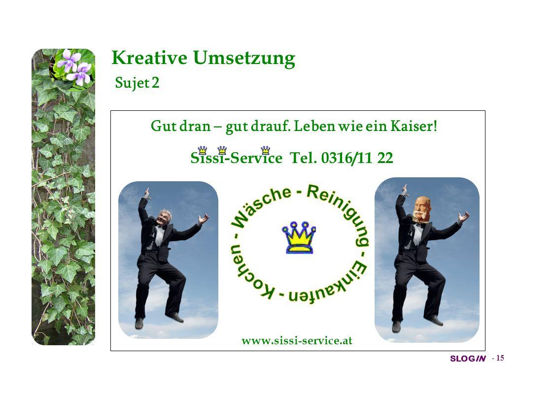 SLOGIN - 14 Kreative Umsetzung Sujet 1 Gut dran – gut drauf. Leben wie ein Kaiser! Sissi-Service Tel. 0316/11 22 www.sissi-service.at