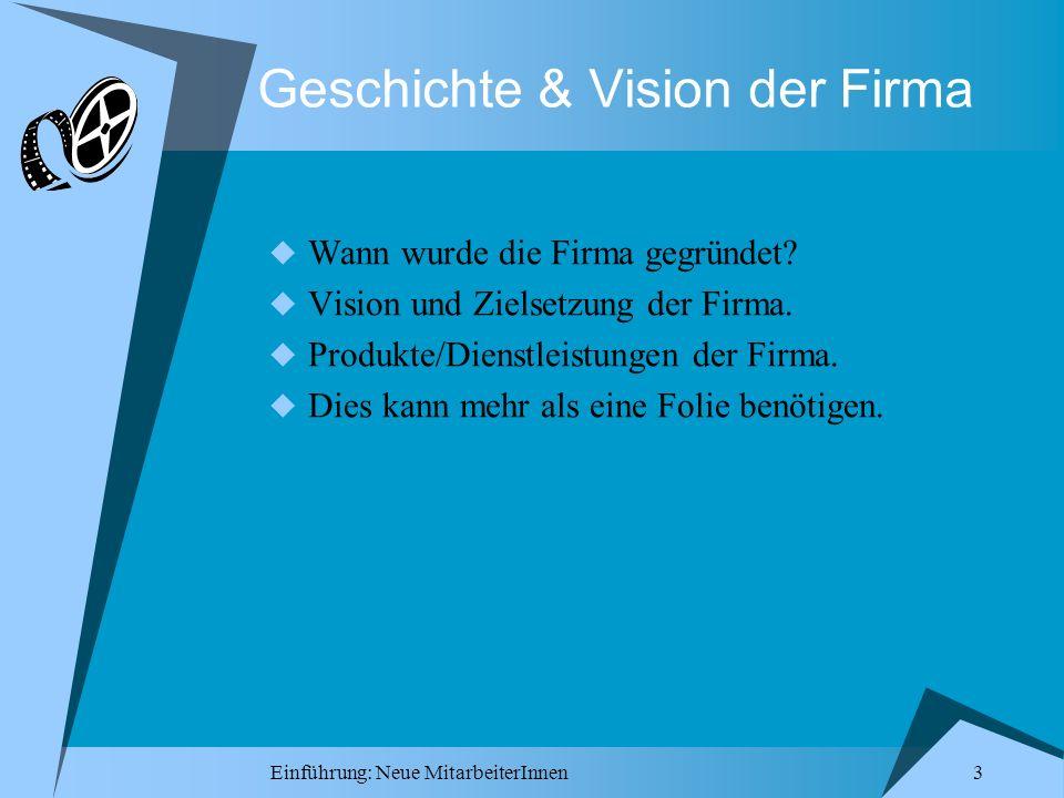 Einführung: Neue MitarbeiterInnen 3 Geschichte & Vision der Firma Wann wurde die Firma gegründet? Vision und Zielsetzung der Firma. Produkte/Dienstlei