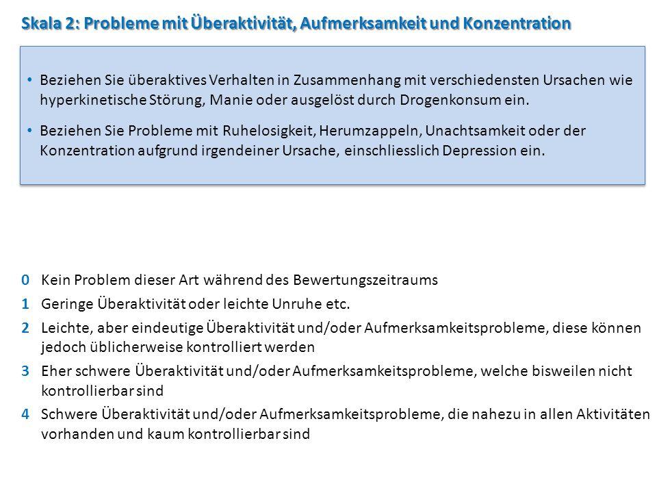 Skala 2: Probleme mit Überaktivität, Aufmerksamkeit und Konzentration 0Kein Problem dieser Art während des Bewertungszeitraums 1Geringe Überaktivität