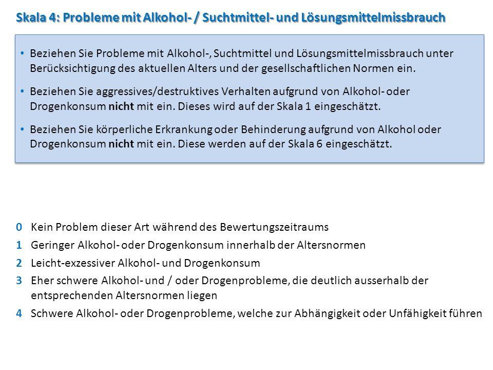Skala 4: Probleme mit Alkohol- / Suchtmittel- und Lösungsmittelmissbrauch 0Kein Problem dieser Art während des Bewertungszeitraums 1Geringer Alkohol-