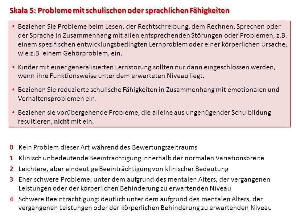 Skala 5: Probleme mit schulischen oder sprachlichen Fähigkeiten 0Kein Problem dieser Art während des Bewertungszeitraums 1Klinisch unbedeutende Beeint