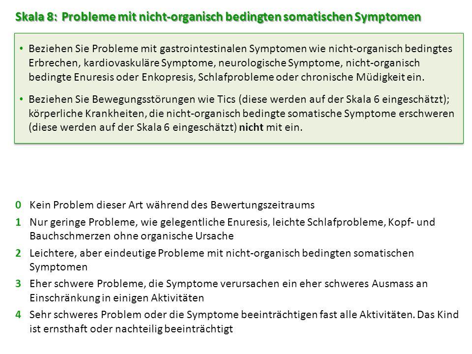 Skala 8: Probleme mit nicht-organisch bedingten somatischen Symptomen 0Kein Problem dieser Art während des Bewertungszeitraums 1Nur geringe Probleme, wie gelegentliche Enuresis, leichte Schlafprobleme, Kopf- und Bauchschmerzen ohne organische Ursache 2Leichtere, aber eindeutige Probleme mit nicht-organisch bedingten somatischen Symptomen 3Eher schwere Probleme, die Symptome verursachen ein eher schweres Ausmass an Einschränkung in einigen Aktivitäten 4Sehr schweres Problem oder die Symptome beeinträchtigen fast alle Aktivitäten.