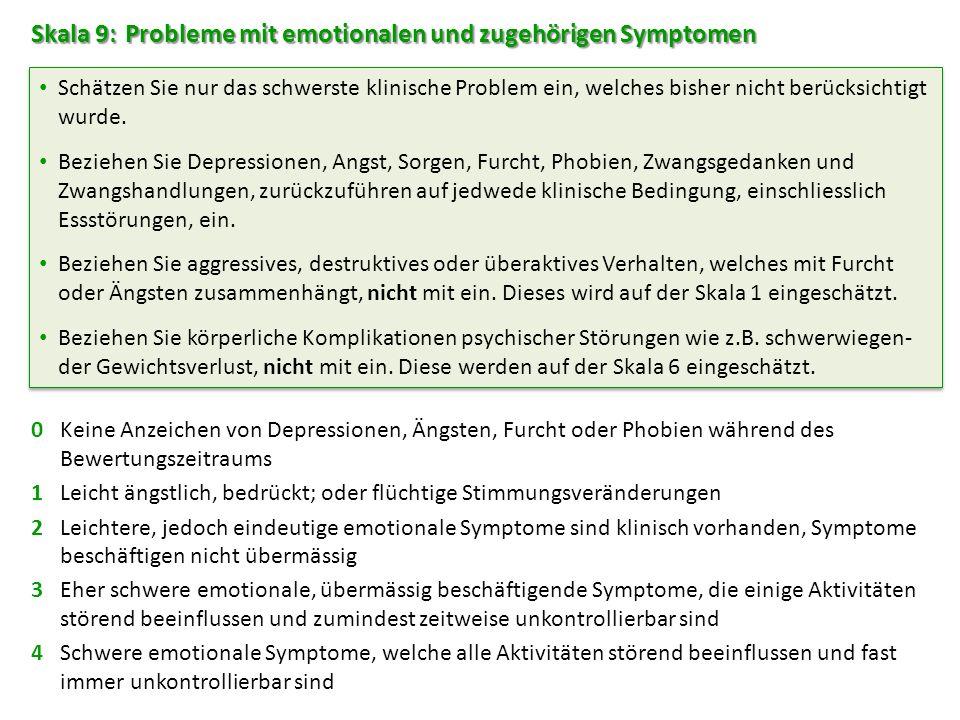 Skala 9: Probleme mit emotionalen und zugehörigen Symptomen 0Keine Anzeichen von Depressionen, Ängsten, Furcht oder Phobien während des Bewertungszeitraums 1Leicht ängstlich, bedrückt; oder flüchtige Stimmungsveränderungen 2Leichtere, jedoch eindeutige emotionale Symptome sind klinisch vorhanden, Symptome beschäftigen nicht übermässig 3Eher schwere emotionale, übermässig beschäftigende Symptome, die einige Aktivitäten störend beeinflussen und zumindest zeitweise unkontrollierbar sind 4Schwere emotionale Symptome, welche alle Aktivitäten störend beeinflussen und fast immer unkontrollierbar sind Schätzen Sie nur das schwerste klinische Problem ein, welches bisher nicht berücksichtigt wurde.
