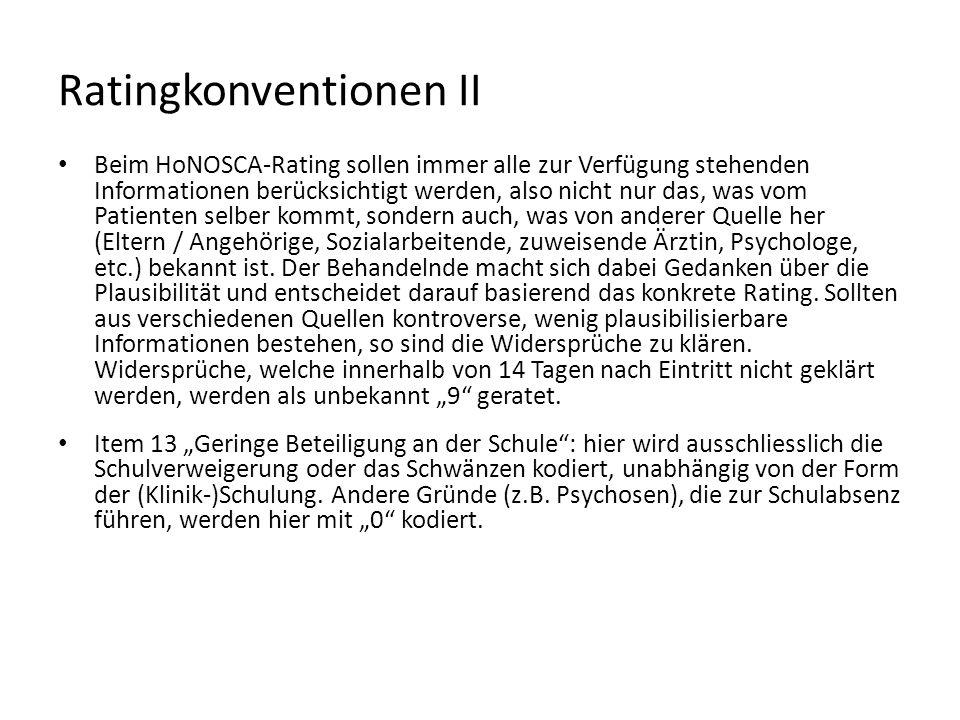 Ratingkonventionen II Beim HoNOSCA-Rating sollen immer alle zur Verfügung stehenden Informationen berücksichtigt werden, also nicht nur das, was vom Patienten selber kommt, sondern auch, was von anderer Quelle her (Eltern / Angehörige, Sozialarbeitende, zuweisende Ärztin, Psychologe, etc.) bekannt ist.