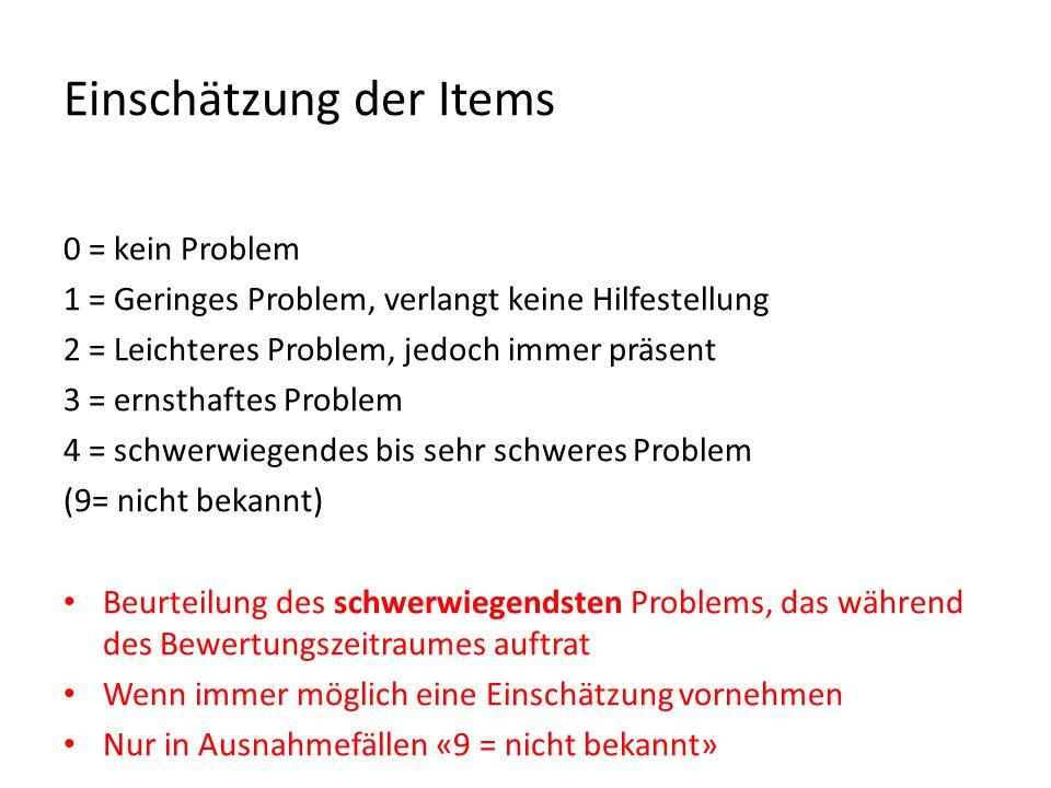 Einschätzung der Items 0 = kein Problem 1 = Geringes Problem, verlangt keine Hilfestellung 2 = Leichteres Problem, jedoch immer präsent 3 = ernsthaftes Problem 4 = schwerwiegendes bis sehr schweres Problem (9= nicht bekannt) Beurteilung des schwerwiegendsten Problems, das während des Bewertungszeitraumes auftrat Wenn immer möglich eine Einschätzung vornehmen Nur in Ausnahmefällen «9 = nicht bekannt»