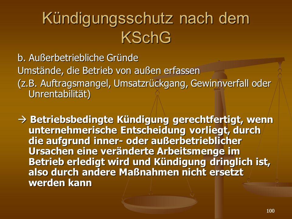 100 Kündigungsschutz nach dem KSchG b. Außerbetriebliche Gründe Umstände, die Betrieb von außen erfassen (z.B. Auftragsmangel, Umsatzrückgang, Gewinnv