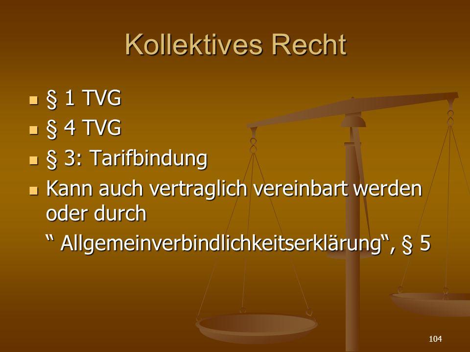 104 Kollektives Recht § 1 TVG § 1 TVG § 4 TVG § 4 TVG § 3: Tarifbindung § 3: Tarifbindung Kann auch vertraglich vereinbart werden oder durch Kann auch