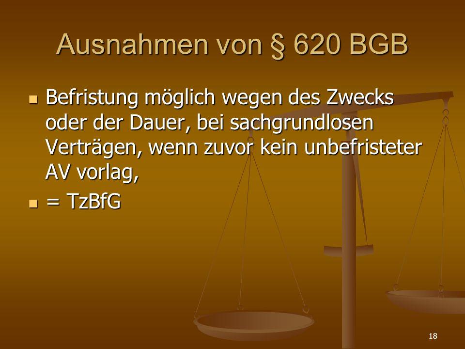 18 Ausnahmen von § 620 BGB Befristung möglich wegen des Zwecks oder der Dauer, bei sachgrundlosen Verträgen, wenn zuvor kein unbefristeter AV vorlag,