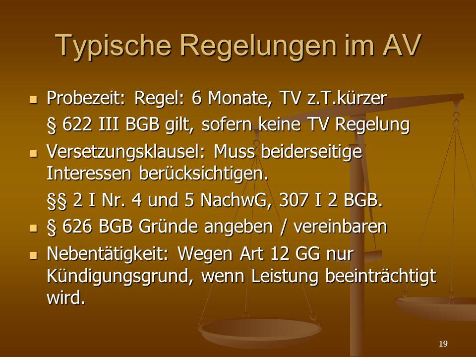 19 Typische Regelungen im AV Probezeit: Regel: 6 Monate, TV z.T.kürzer Probezeit: Regel: 6 Monate, TV z.T.kürzer § 622 III BGB gilt, sofern keine TV R