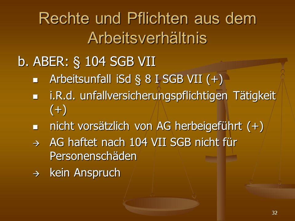 32 Rechte und Pflichten aus dem Arbeitsverhältnis b. ABER: § 104 SGB VII Arbeitsunfall iSd § 8 I SGB VII (+) Arbeitsunfall iSd § 8 I SGB VII (+) i.R.d