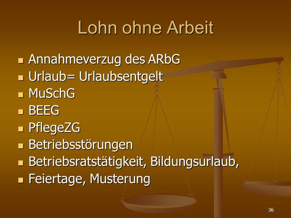 36 Lohn ohne Arbeit Annahmeverzug des ARbG Annahmeverzug des ARbG Urlaub= Urlaubsentgelt Urlaub= Urlaubsentgelt MuSchG MuSchG BEEG BEEG PflegeZG Pfleg