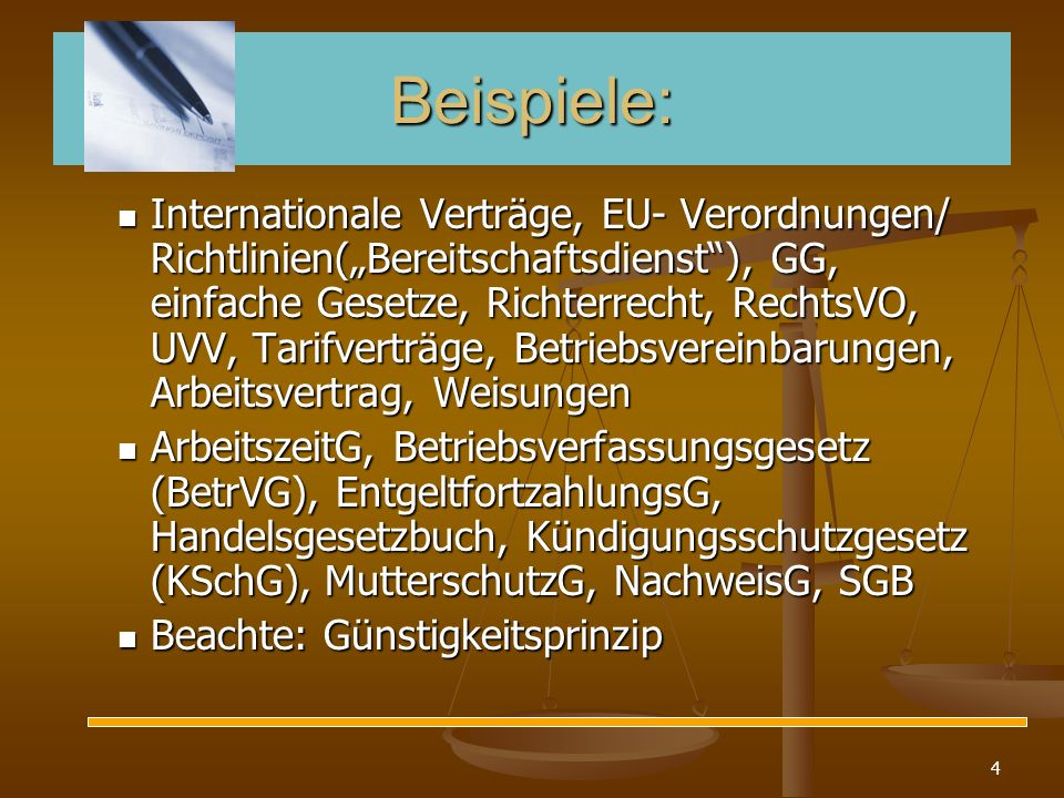 4 Beispiele: Internationale Verträge, EU- Verordnungen/ Richtlinien(Bereitschaftsdienst), GG, einfache Gesetze, Richterrecht, RechtsVO, UVV, Tarifvert