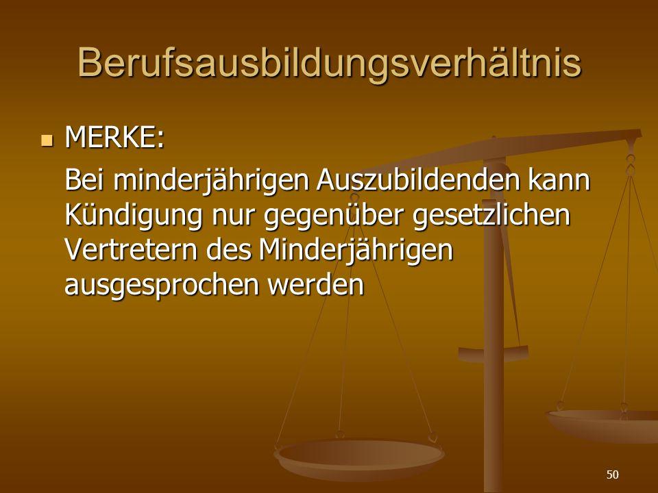 50 Berufsausbildungsverhältnis MERKE: MERKE: Bei minderjährigen Auszubildenden kann Kündigung nur gegenüber gesetzlichen Vertretern des Minderjährigen