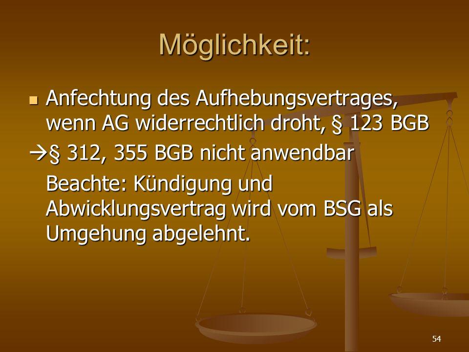 54 Möglichkeit: Anfechtung des Aufhebungsvertrages, wenn AG widerrechtlich droht, § 123 BGB Anfechtung des Aufhebungsvertrages, wenn AG widerrechtlich