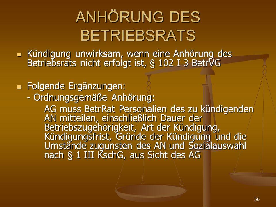 56 ANHÖRUNG DES BETRIEBSRATS Kündigung unwirksam, wenn eine Anhörung des Betriebsrats nicht erfolgt ist, § 102 I 3 BetrVG Kündigung unwirksam, wenn ei