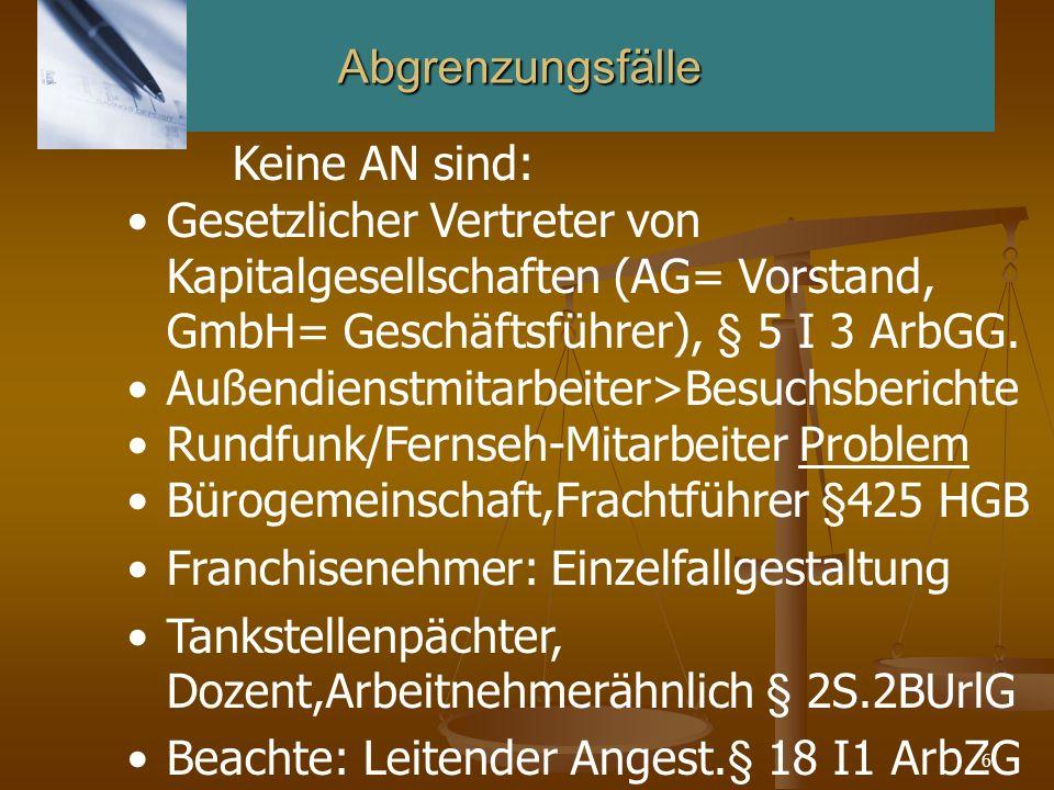 6Abgrenzungsfälle Keine AN sind: Gesetzlicher Vertreter von Kapitalgesellschaften (AG= Vorstand, GmbH= Geschäftsführer), § 5 I 3 ArbGG. Außendienstmit
