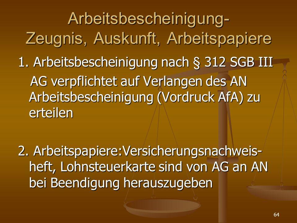 64 Arbeitsbescheinigung- Zeugnis, Auskunft, Arbeitspapiere 1. Arbeitsbescheinigung nach § 312 SGB III AG verpflichtet auf Verlangen des AN Arbeitsbesc