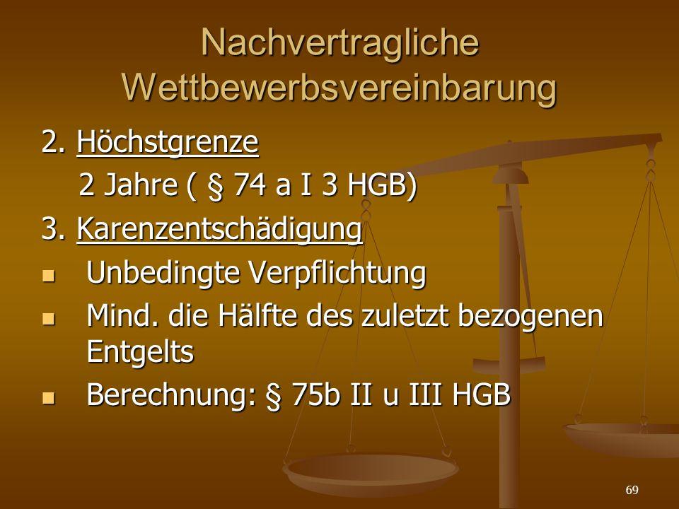 69 Nachvertragliche Wettbewerbsvereinbarung 2. Höchstgrenze 2 Jahre ( § 74 a I 3 HGB) 2 Jahre ( § 74 a I 3 HGB) 3. Karenzentschädigung Unbedingte Verp