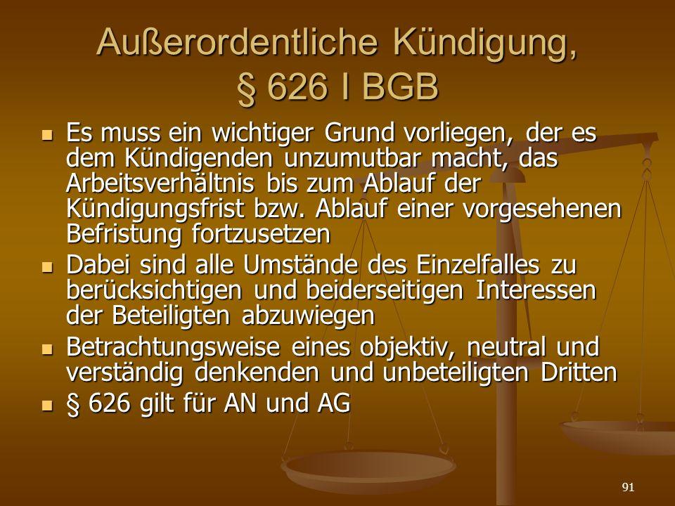 91 Außerordentliche Kündigung, § 626 I BGB Es muss ein wichtiger Grund vorliegen, der es dem Kündigenden unzumutbar macht, das Arbeitsverhältnis bis z