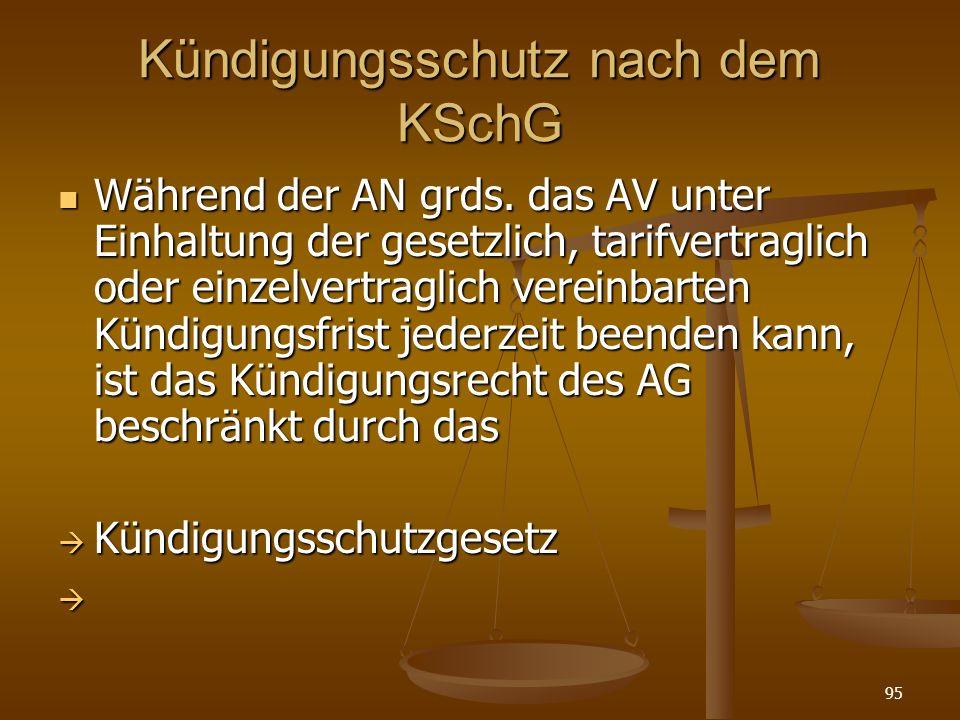 95 Kündigungsschutz nach dem KSchG Während der AN grds. das AV unter Einhaltung der gesetzlich, tarifvertraglich oder einzelvertraglich vereinbarten K
