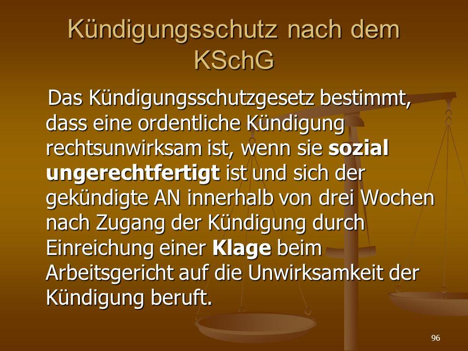 96 Kündigungsschutz nach dem KSchG Das Kündigungsschutzgesetz bestimmt, dass eine ordentliche Kündigung rechtsunwirksam ist, wenn sie sozial ungerecht