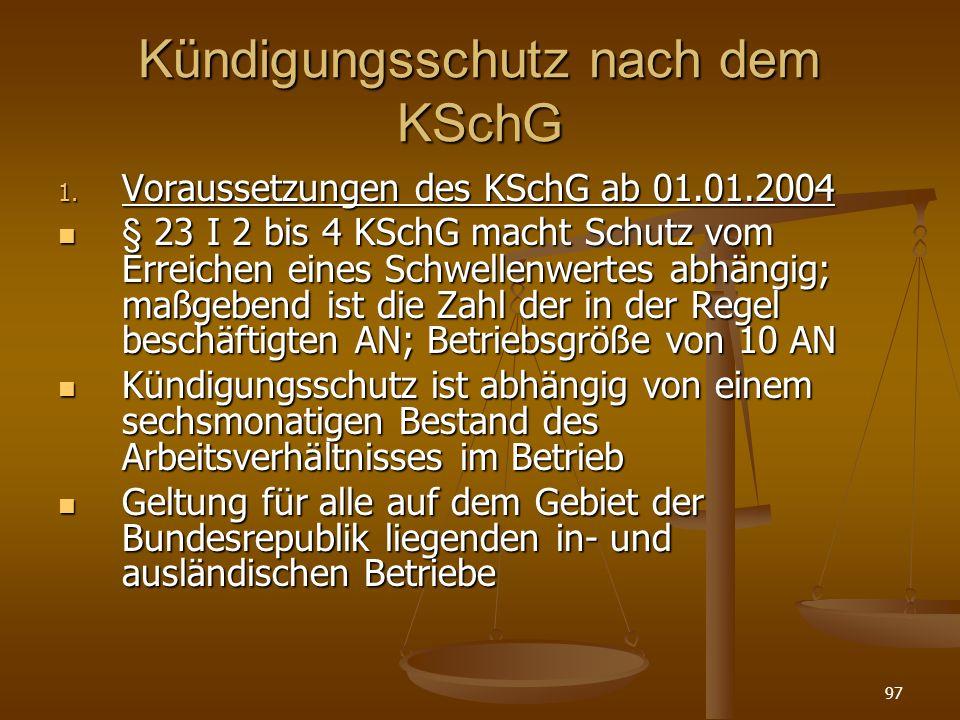 97 Kündigungsschutz nach dem KSchG 1. Voraussetzungen des KSchG ab 01.01.2004 § 23 I 2 bis 4 KSchG macht Schutz vom Erreichen eines Schwellenwertes ab