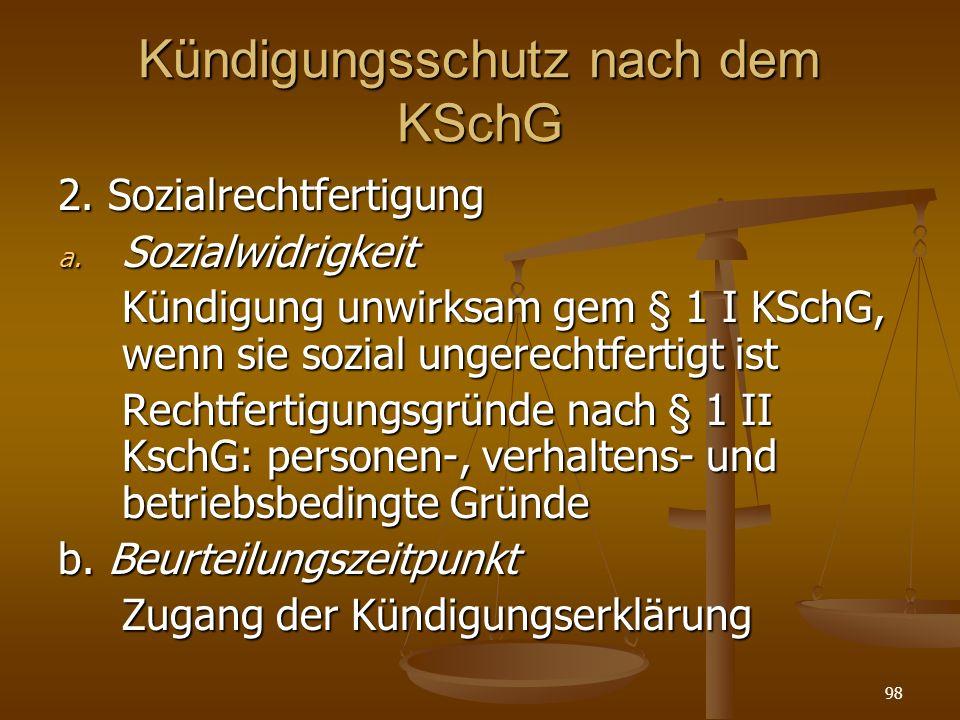 98 Kündigungsschutz nach dem KSchG 2. Sozialrechtfertigung a. Sozialwidrigkeit Kündigung unwirksam gem § 1 I KSchG, wenn sie sozial ungerechtfertigt i