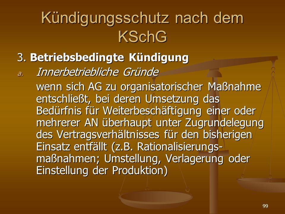 99 Kündigungsschutz nach dem KSchG 3. Betriebsbedingte Kündigung a. Innerbetriebliche Gründe wenn sich AG zu organisatorischer Maßnahme entschließt, b
