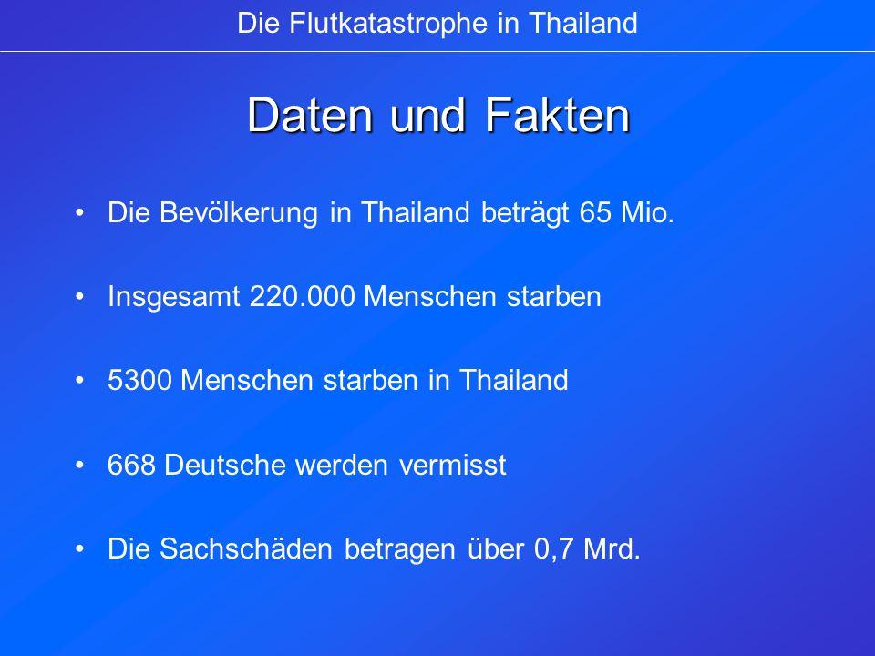 Daten und Fakten Die Bevölkerung in Thailand beträgt 65 Mio. Insgesamt 220.000 Menschen starben 5300 Menschen starben in Thailand 668 Deutsche werden