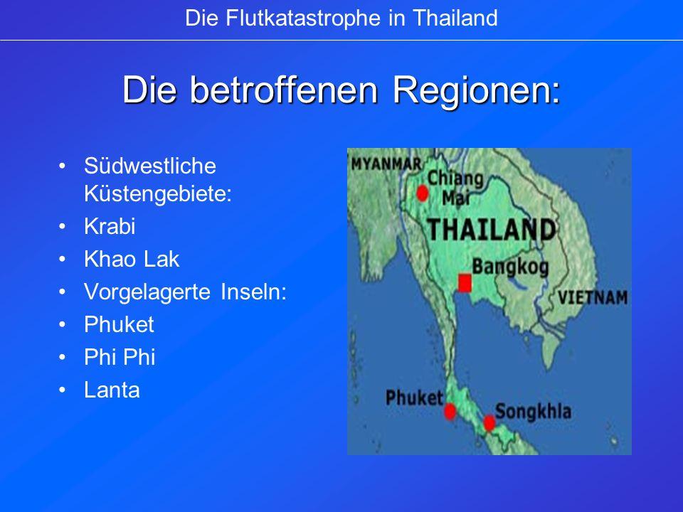 Die betroffenen Regionen: Südwestliche Küstengebiete: Krabi Khao Lak Vorgelagerte Inseln: Phuket Phi Lanta Die Flutkatastrophe in Thailand