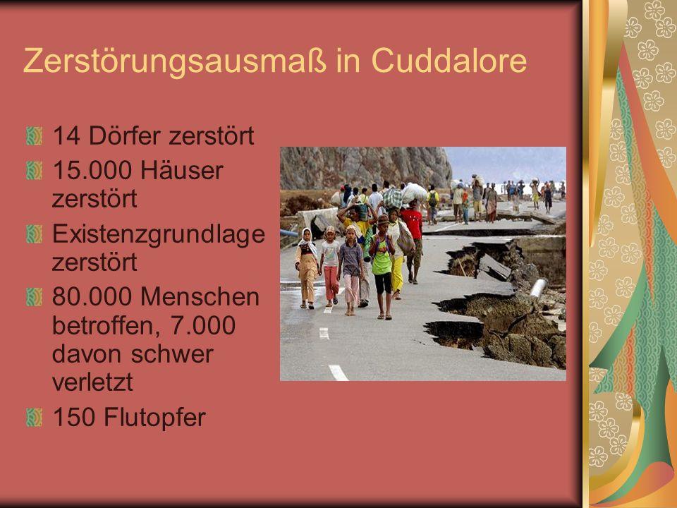 Zerstörungsausmaß in Cuddalore 14 Dörfer zerstört 15.000 Häuser zerstört Existenzgrundlage zerstört 80.000 Menschen betroffen, 7.000 davon schwer verl