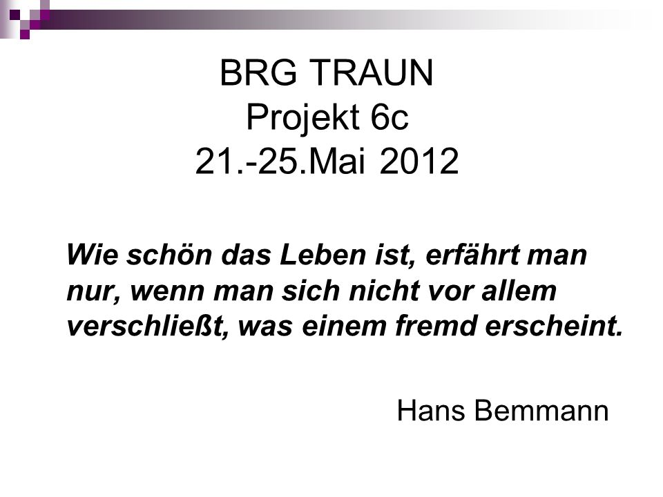 BRG TRAUN Projekt 6c 21.-25.Mai 2012 Wie schön das Leben ist, erfährt man nur, wenn man sich nicht vor allem verschließt, was einem fremd erscheint.