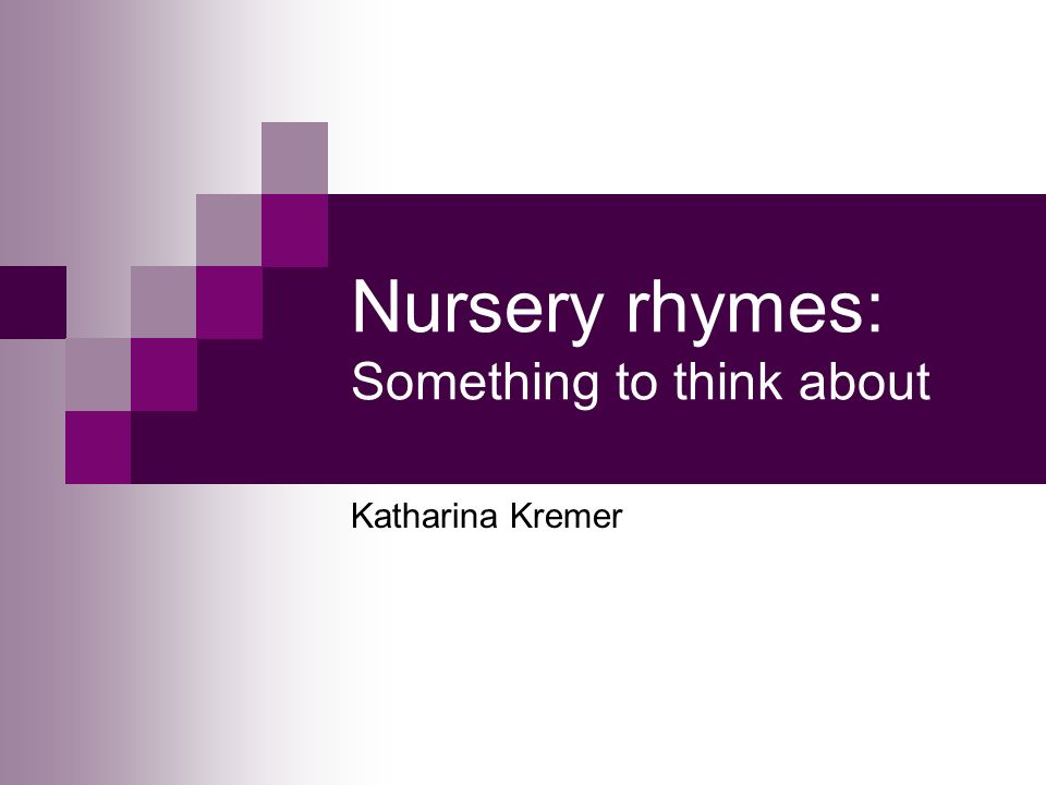 Nursery rhymes: Something to think about Katharina Kremer