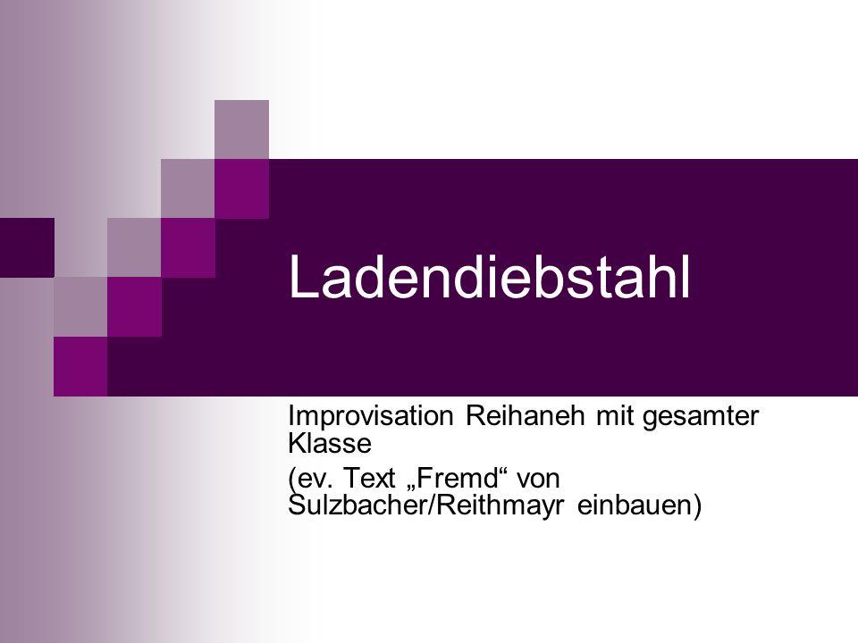 Ladendiebstahl Improvisation Reihaneh mit gesamter Klasse (ev. Text Fremd von Sulzbacher/Reithmayr einbauen)