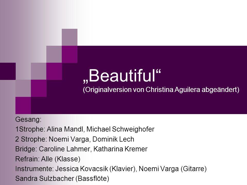 Beautiful (Originalversion von Christina Aguilera abgeändert) Gesang: 1Strophe: Alina Mandl, Michael Schweighofer 2 Strophe: Noemi Varga, Dominik Lech