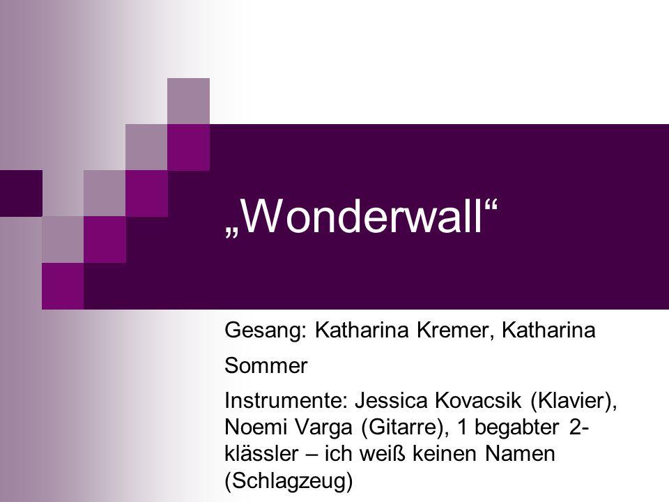 Wonderwall Gesang: Katharina Kremer, Katharina Sommer Instrumente: Jessica Kovacsik (Klavier), Noemi Varga (Gitarre), 1 begabter 2- klässler – ich weiß keinen Namen (Schlagzeug)