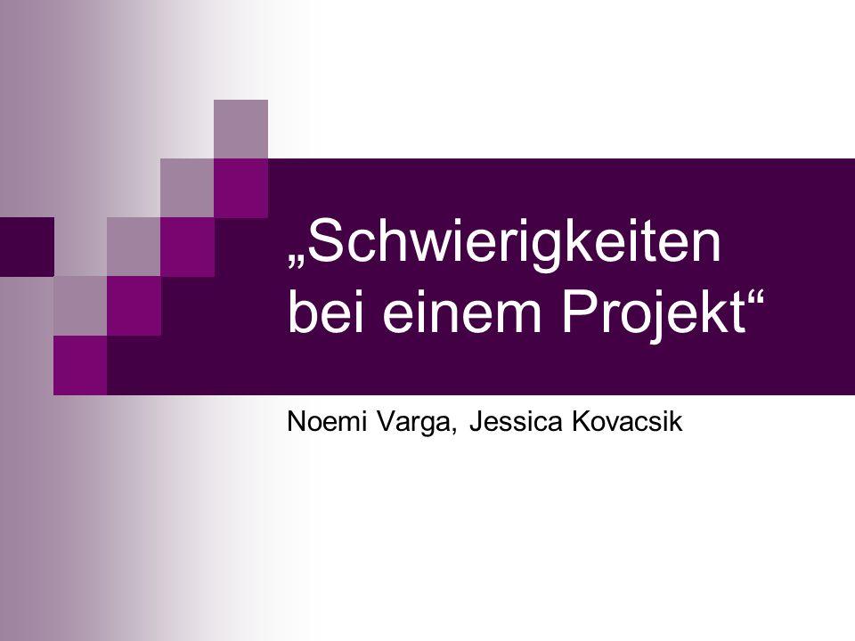 Schwierigkeiten bei einem Projekt Noemi Varga, Jessica Kovacsik