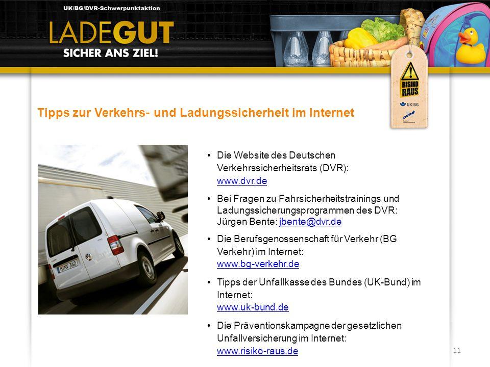 11 Tipps zur Verkehrs- und Ladungssicherheit im Internet Die Website des Deutschen Verkehrssicherheitsrats (DVR): www.dvr.de www.dvr.de Bei Fragen zu
