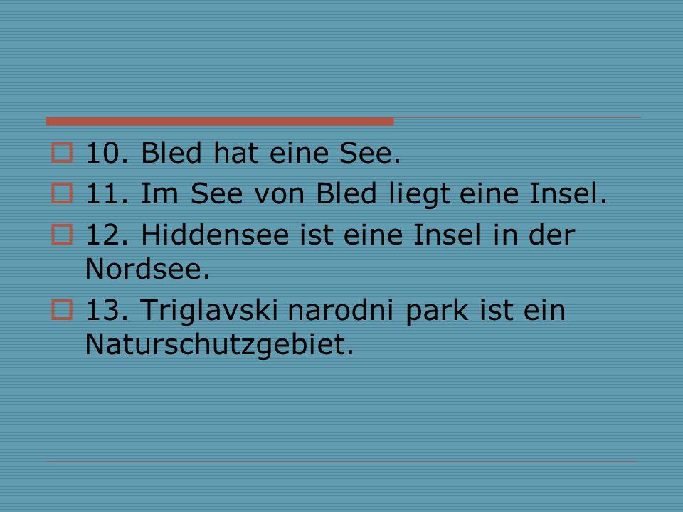 10. Bled hat eine See. 11. Im See von Bled liegt eine Insel. 12. Hiddensee ist eine Insel in der Nordsee. 13. Triglavski narodni park ist ein Natursch