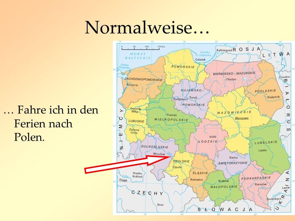 Normalweise… … Fahre ich in den Ferien nach Polen.