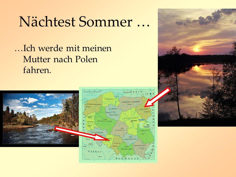 Nächtest Sommer … …Ich werde mit meinen Mutter nach Polen fahren.