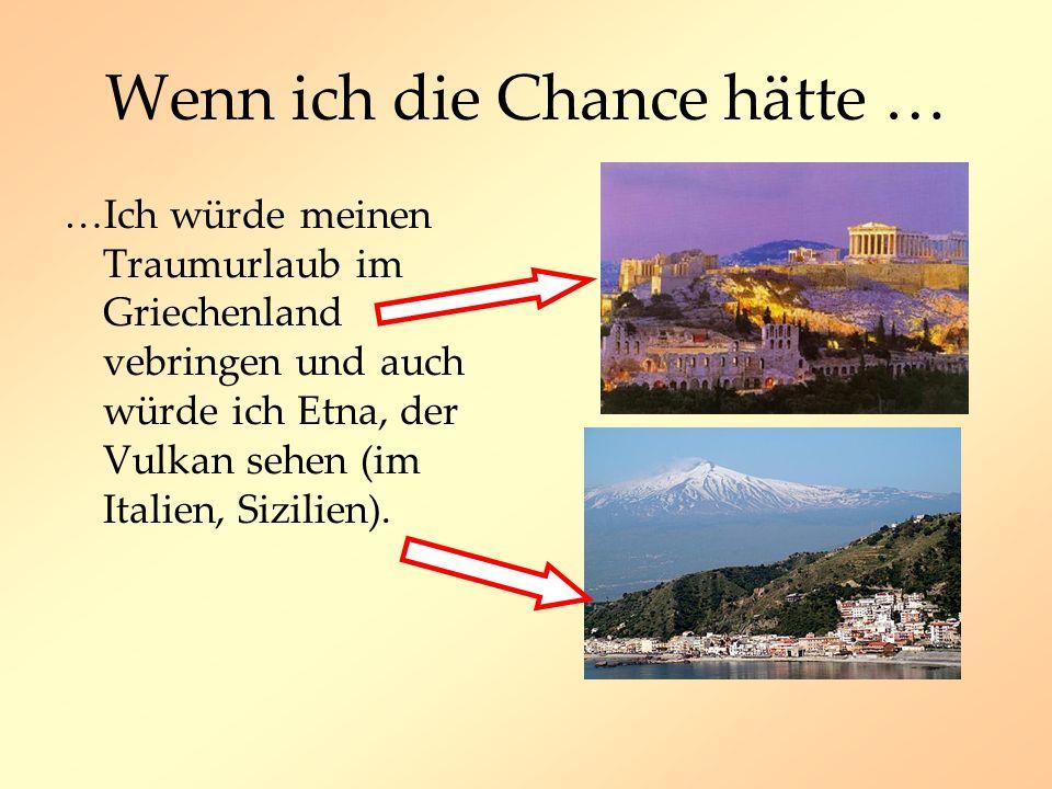 Wenn ich die Chance hätte … …Ich würde meinen Traumurlaub im Griechenland vebringen und auch würde ich Etna, der Vulkan sehen (im Italien, Sizilien).