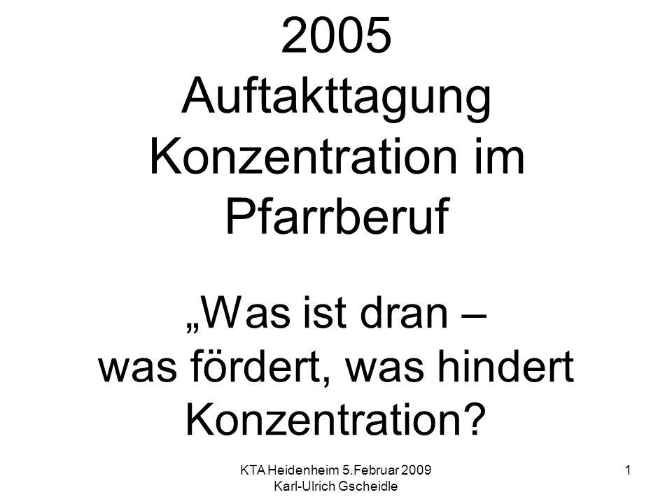 KTA Heidenheim 5.Februar 2009 Karl-Ulrich Gscheidle 1 2005 Auftakttagung Konzentration im Pfarrberuf Was ist dran – was fördert, was hindert Konzentra